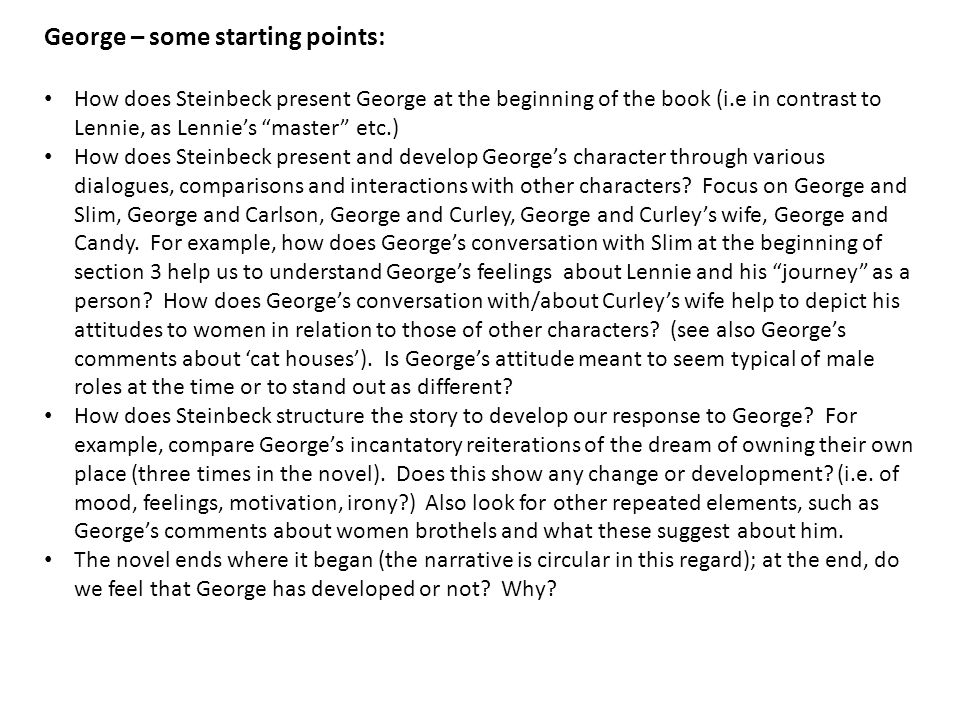 George – some starting points: How does Steinbeck present George at the beginning of the book (i.e in contrast to Lennie, as Lennie's master etc.) How does Steinbeck present and develop George's character through various dialogues, comparisons and interactions with other characters.
