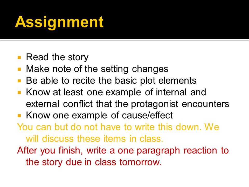  Read the story  Make note of the setting changes  Be able to recite the basic plot elements  Know at least one example of internal and external conflict that the protagonist encounters  Know one example of cause/effect You can but do not have to write this down.