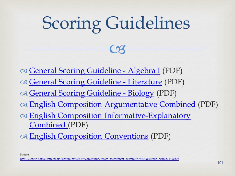   General Scoring Guideline - Algebra I (PDF) General Scoring Guideline - Algebra I  General Scoring Guideline - Literature (PDF) General Scoring Guideline - Literature  General Scoring Guideline - Biology (PDF) General Scoring Guideline - Biology  English Composition Argumentative Combined (PDF) English Composition Argumentative Combined  English Composition Informative-Explanatory Combined (PDF) English Composition Informative-Explanatory Combined  English Composition Conventions (PDF) English Composition Conventions Source: http://www.portal.state.pa.us/portal/server.pt/community/state_assessment_system/20965/keystone_exams/1190529 Scoring Guidelines 101