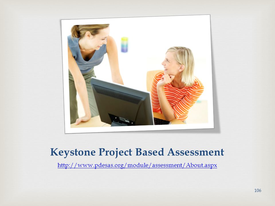 Keystone Project Based Assessment http://www.pdesas.org/module/assessment/About.aspx 106