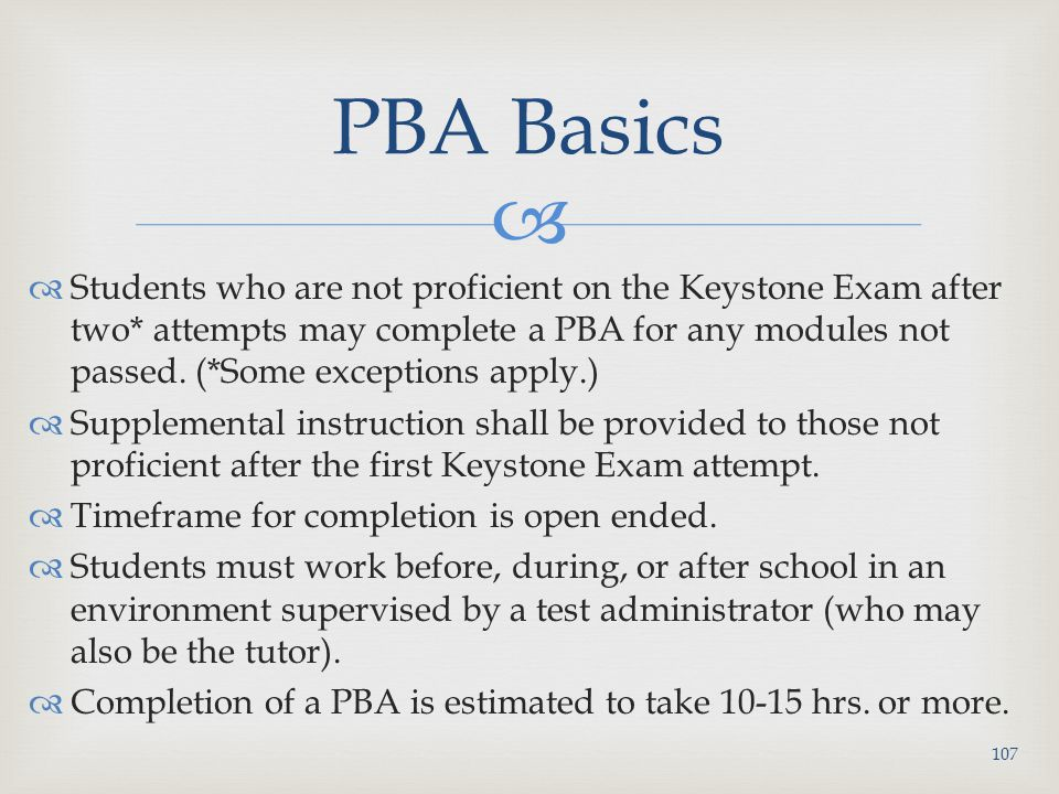   Students who are not proficient on the Keystone Exam after two* attempts may complete a PBA for any modules not passed.