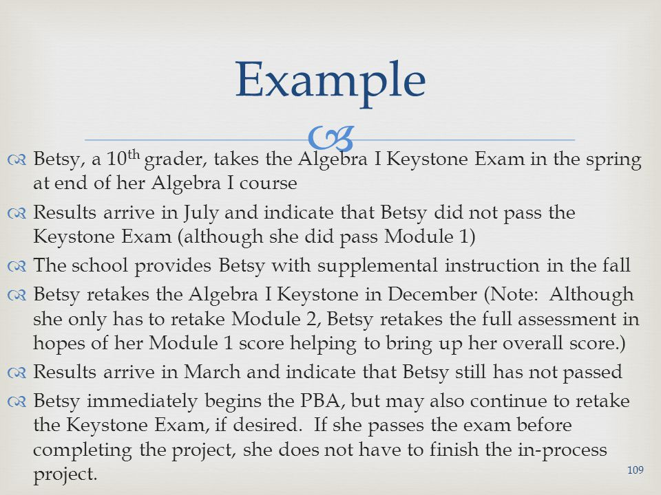   Betsy, a 10 th grader, takes the Algebra I Keystone Exam in the spring at end of her Algebra I course  Results arrive in July and indicate that Betsy did not pass the Keystone Exam (although she did pass Module 1)  The school provides Betsy with supplemental instruction in the fall  Betsy retakes the Algebra I Keystone in December (Note: Although she only has to retake Module 2, Betsy retakes the full assessment in hopes of her Module 1 score helping to bring up her overall score.)  Results arrive in March and indicate that Betsy still has not passed  Betsy immediately begins the PBA, but may also continue to retake the Keystone Exam, if desired.