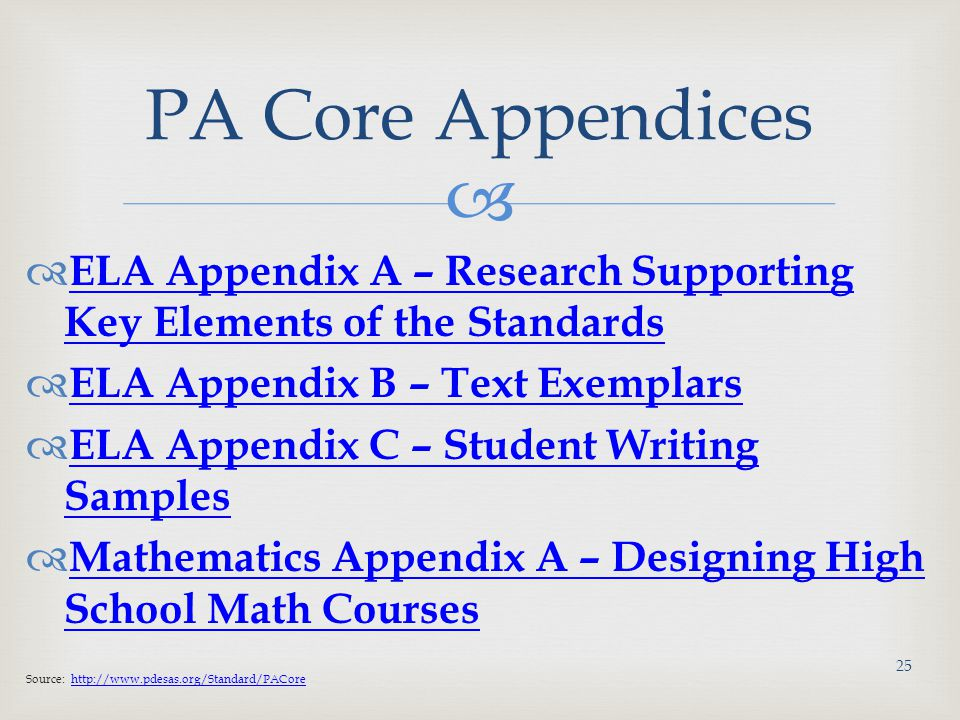   ELA Appendix A – Research Supporting Key Elements of the Standards ELA Appendix A – Research Supporting Key Elements of the Standards  ELA Appendix B – Text Exemplars ELA Appendix B – Text Exemplars  ELA Appendix C – Student Writing Samples ELA Appendix C – Student Writing Samples  Mathematics Appendix A – Designing High School Math Courses Mathematics Appendix A – Designing High School Math Courses Source: http://www.pdesas.org/Standard/PACorehttp://www.pdesas.org/Standard/PACore PA Core Appendices 25