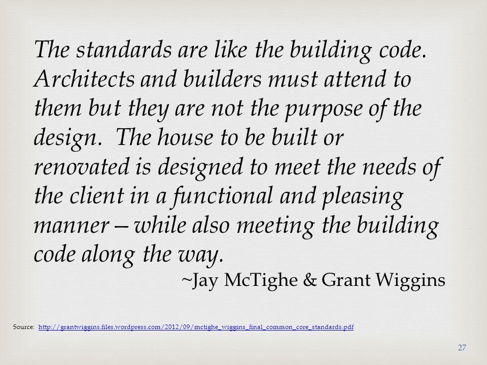 Source: http://grantwiggins.files.wordpress.com/2012/09/mctighe_wiggins_final_common_core_standards.pdfhttp://grantwiggins.files.wordpress.com/2012/09/mctighe_wiggins_final_common_core_standards.pdf The standards are like the building code.