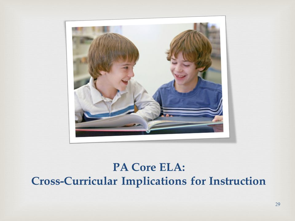 PA Core ELA: Cross-Curricular Implications for Instruction 29