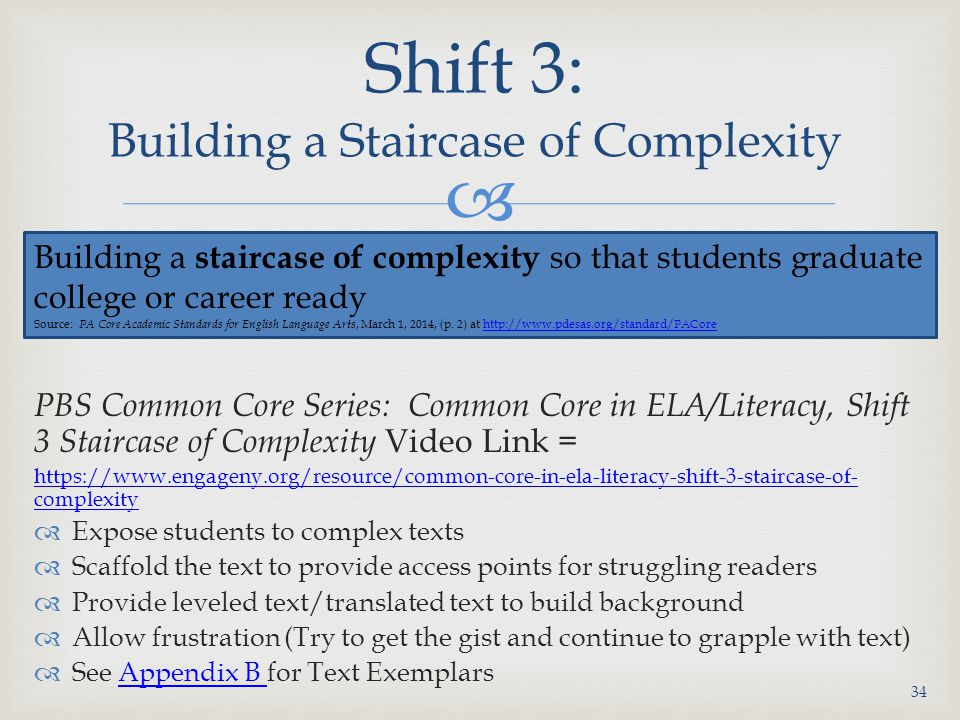  PBS Common Core Series: Common Core in ELA/Literacy, Shift 3 Staircase of Complexity Video Link = https://www.engageny.org/resource/common-core-in-ela-literacy-shift-3-staircase-of- complexity  Expose students to complex texts  Scaffold the text to provide access points for struggling readers  Provide leveled text/translated text to build background  Allow frustration (Try to get the gist and continue to grapple with text)  See Appendix B for Text ExemplarsAppendix B Shift 3: Building a Staircase of Complexity 34 Building a staircase of complexity so that students graduate college or career ready Source: PA Core Academic Standards for English Language Arts, March 1, 2014, (p.