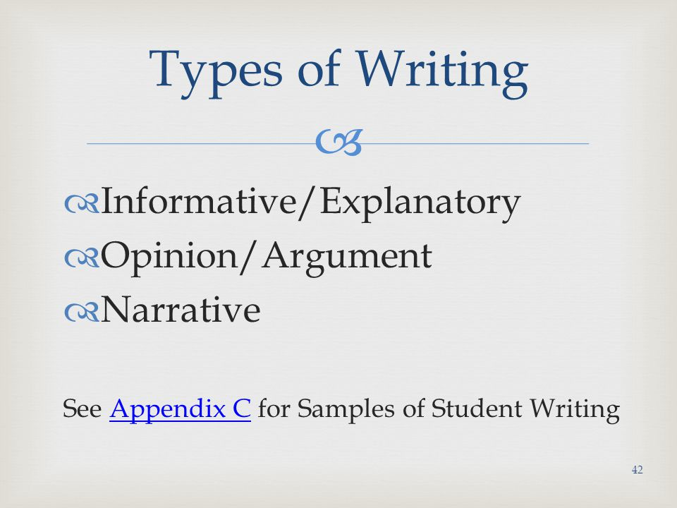   Informative/Explanatory  Opinion/Argument  Narrative See Appendix C for Samples of Student WritingAppendix C Types of Writing 42