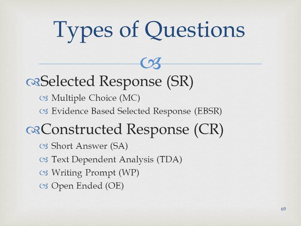   Selected Response (SR)  Multiple Choice (MC)  Evidence Based Selected Response (EBSR)  Constructed Response (CR)  Short Answer (SA)  Text Dependent Analysis (TDA)  Writing Prompt (WP)  Open Ended (OE) Types of Questions 69