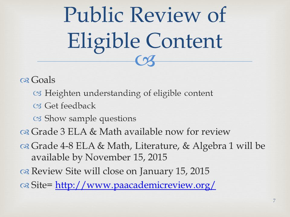   Goals  Heighten understanding of eligible content  Get feedback  Show sample questions  Grade 3 ELA & Math available now for review  Grade 4-8 ELA & Math, Literature, & Algebra 1 will be available by November 15, 2015  Review Site will close on January 15, 2015  Site= http://www.paacademicreview.org/http://www.paacademicreview.org/ Public Review of Eligible Content 7