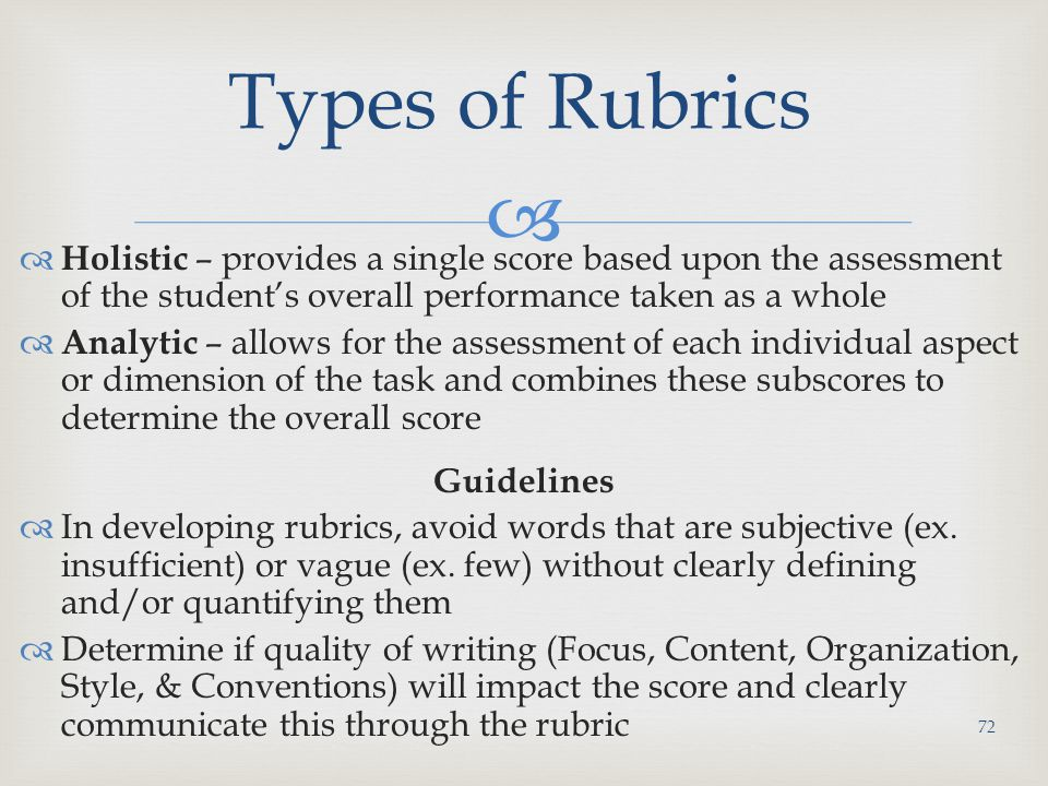   Holistic – provides a single score based upon the assessment of the student's overall performance taken as a whole  Analytic – allows for the assessment of each individual aspect or dimension of the task and combines these subscores to determine the overall score Guidelines  In developing rubrics, avoid words that are subjective (ex.