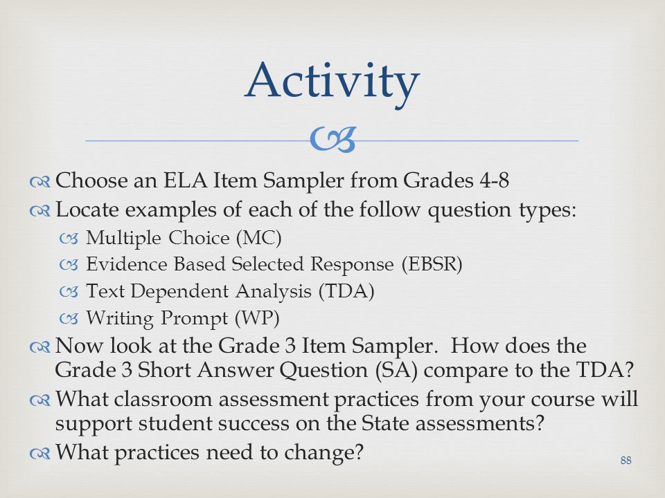   Choose an ELA Item Sampler from Grades 4-8  Locate examples of each of the follow question types:  Multiple Choice (MC)  Evidence Based Selected Response (EBSR)  Text Dependent Analysis (TDA)  Writing Prompt (WP)  Now look at the Grade 3 Item Sampler.