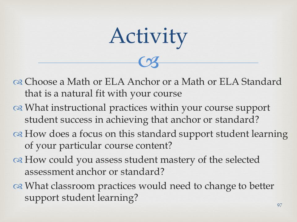   Choose a Math or ELA Anchor or a Math or ELA Standard that is a natural fit with your course  What instructional practices within your course support student success in achieving that anchor or standard.