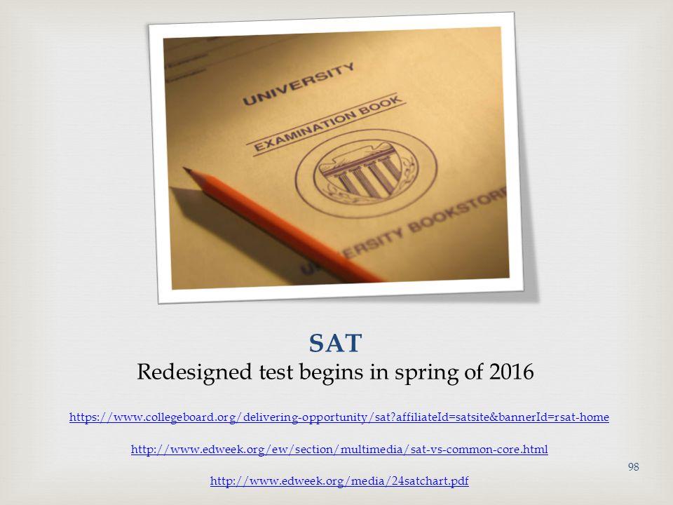 SAT Redesigned test begins in spring of 2016 https://www.collegeboard.org/delivering-opportunity/sat?affiliateId=satsite&bannerId=rsat-home http://www.edweek.org/ew/section/multimedia/sat-vs-common-core.html http://www.edweek.org/media/24satchart.pdf 98