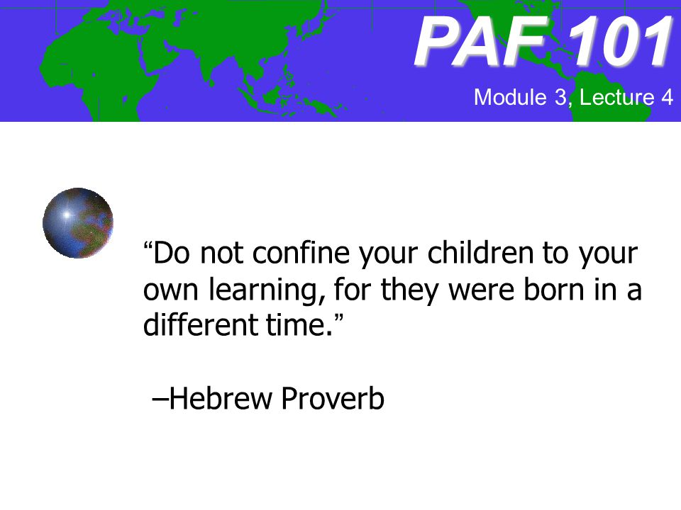 Module 3, Lecture 4 PAF101 PAF 101 Do not confine your children to your own learning, for they were born in a different time. –Hebrew Proverb