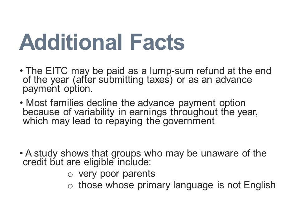 Additional Facts The EITC may be paid as a lump-sum refund at the end of the year (after submitting taxes) or as an advance payment option.