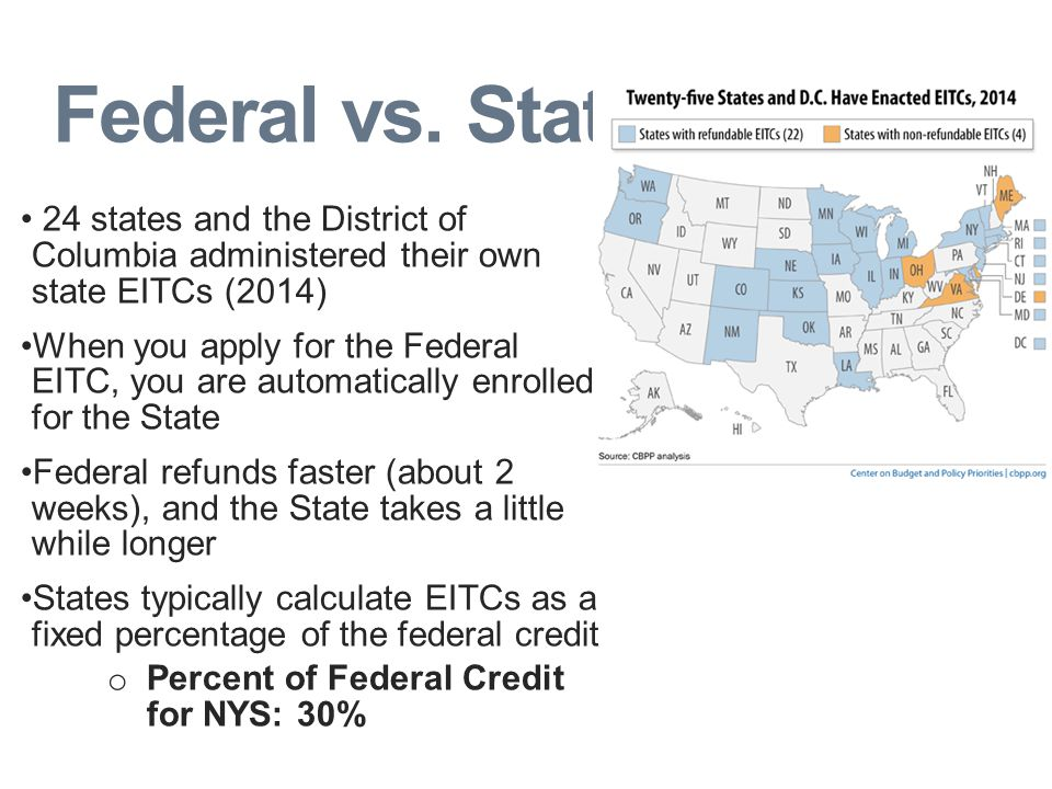 Federal vs. State 24 states and the District of Columbia administered their own state EITCs (2014) When you apply for the Federal EITC, you are automa