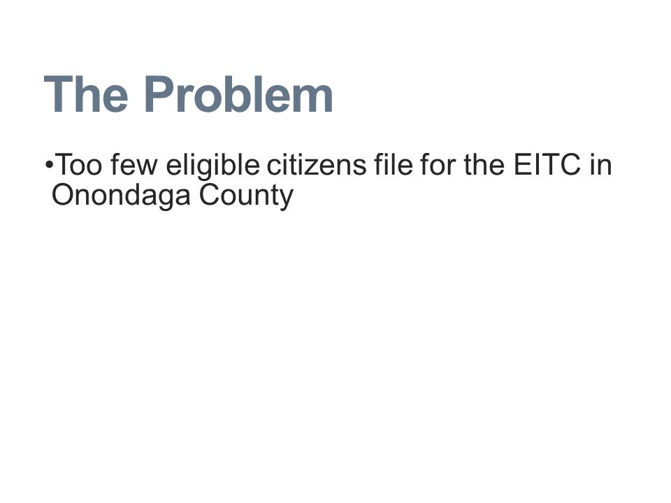 The Problem Too few eligible citizens file for the EITC in Onondaga County