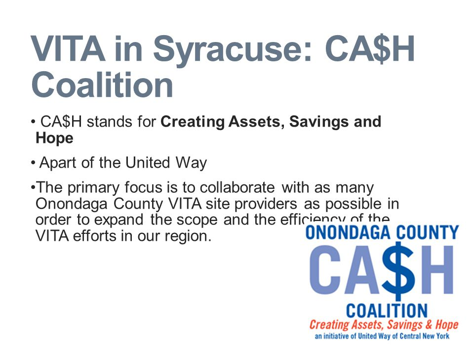 VITA in Syracuse: CA$H Coalition CA$H stands for Creating Assets, Savings and Hope Apart of the United Way The primary focus is to collaborate with as many Onondaga County VITA site providers as possible in order to expand the scope and the efficiency of the VITA efforts in our region.