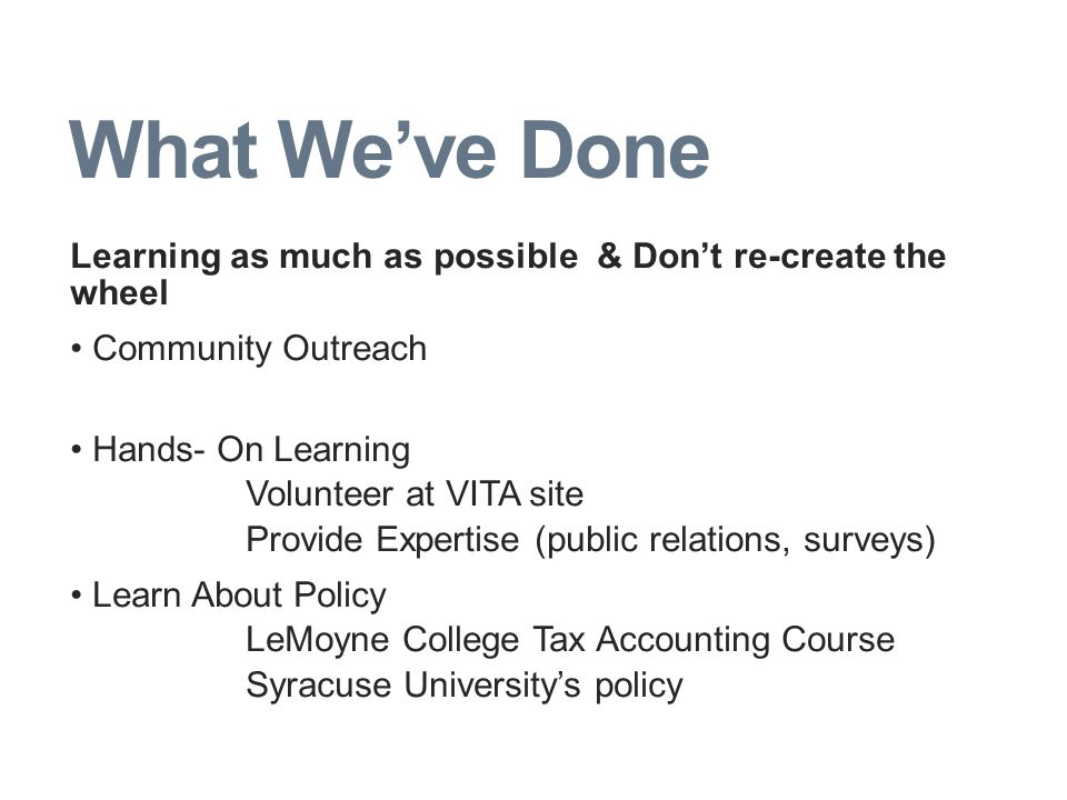 What We've Done Learning as much as possible & Don't re-create the wheel Community Outreach Hands- On Learning Volunteer at VITA site Provide Expertise (public relations, surveys) Learn About Policy LeMoyne College Tax Accounting Course Syracuse University's policy