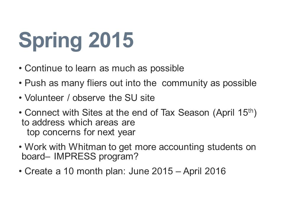Spring 2015 Continue to learn as much as possible Push as many fliers out into the community as possible Volunteer / observe the SU site Connect with Sites at the end of Tax Season (April 15 th ) to address which areas are top concerns for next year Work with Whitman to get more accounting students on board– IMPRESS program.