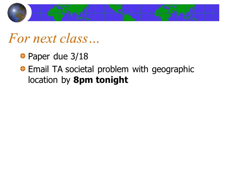 For next class… Paper due 3/18 Email TA societal problem with geographic location by 8pm tonight