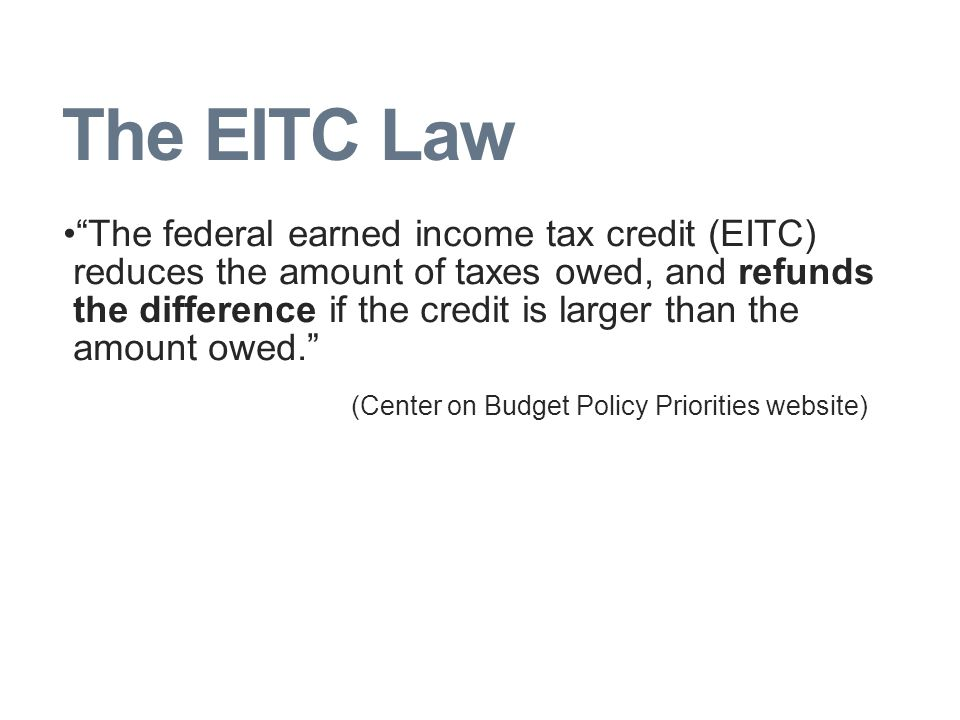 The EITC Law The federal earned income tax credit (EITC) reduces the amount of taxes owed, and refunds the difference if the credit is larger than the amount owed. (Center on Budget Policy Priorities website)