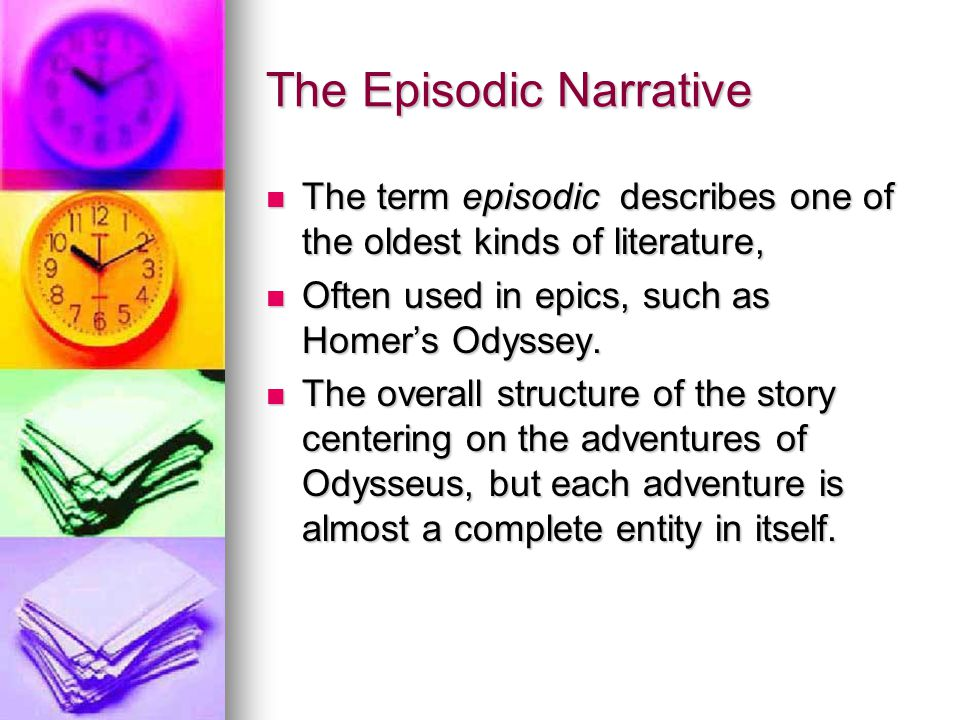 The Episodic Narrative The term episodic describes one of the oldest kinds of literature, The term episodic describes one of the oldest kinds of literature, Often used in epics, such as Homer's Odyssey.