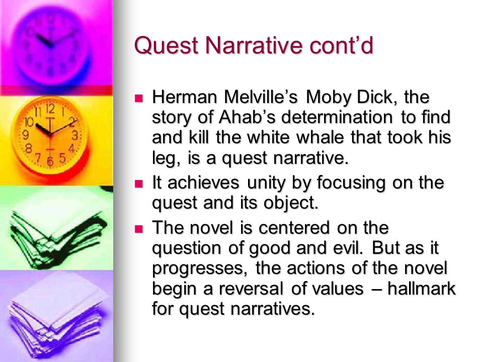 Quest Narrative cont'd Herman Melville's Moby Dick, the story of Ahab's determination to find and kill the white whale that took his leg, is a quest narrative.