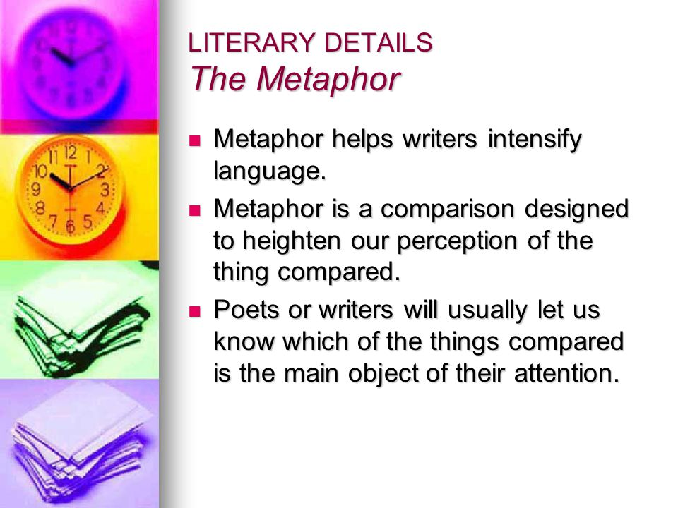 LITERARY DETAILS The Metaphor Metaphor helps writers intensify language.
