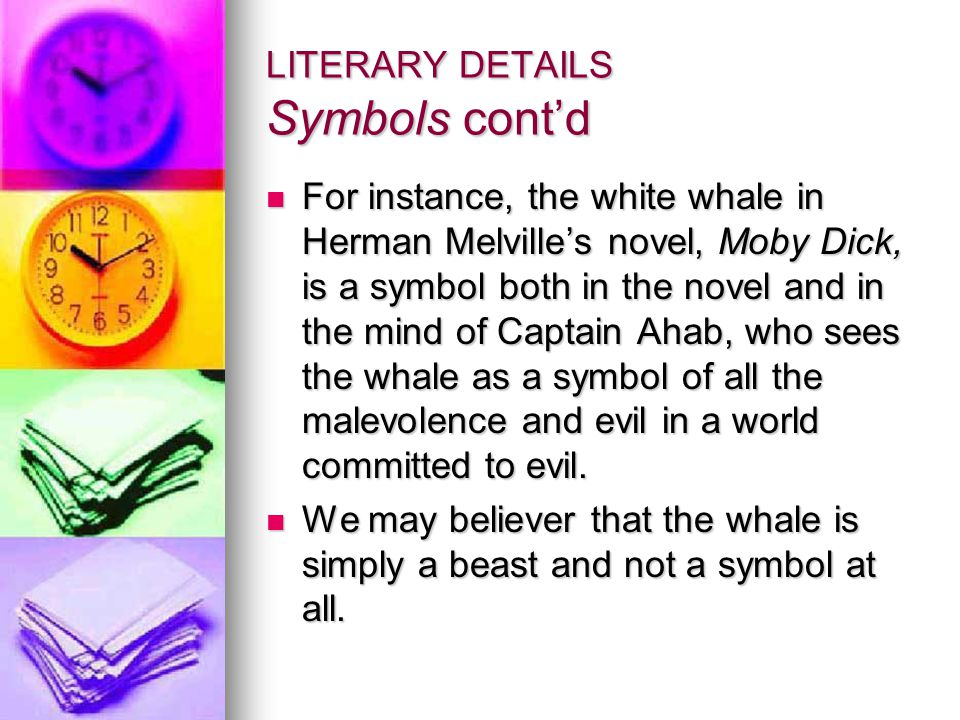 LITERARY DETAILS Symbols cont'd For instance, the white whale in Herman Melville's novel, Moby Dick, is a symbol both in the novel and in the mind of Captain Ahab, who sees the whale as a symbol of all the malevolence and evil in a world committed to evil.