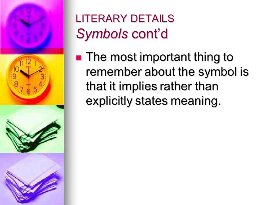 LITERARY DETAILS Symbols cont'd The most important thing to remember about the symbol is that it implies rather than explicitly states meaning.