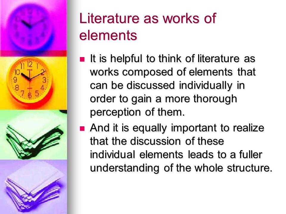 Literature as works of elements It is helpful to think of literature as works composed of elements that can be discussed individually in order to gain a more thorough perception of them.