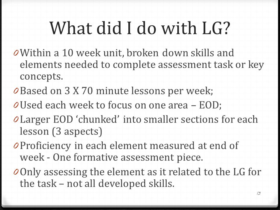 What did I do with LG? 0 Within a 10 week unit, broken down skills and elements needed to complete assessment task or key concepts. 0 Based on 3 X 70