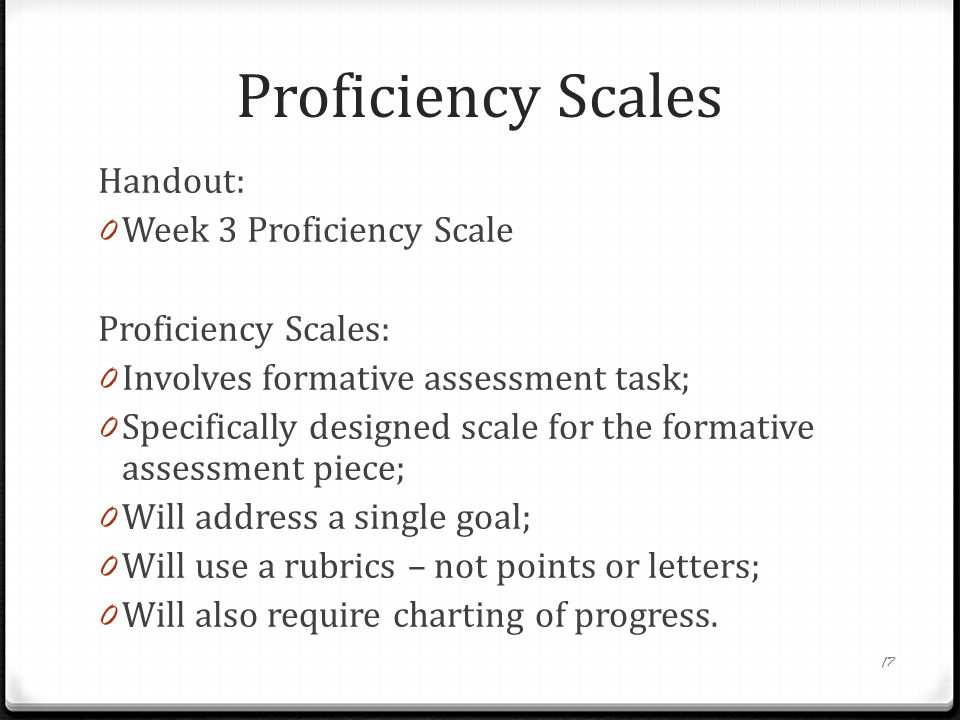 Proficiency Scales Handout: 0 Week 3 Proficiency Scale Proficiency Scales: 0 Involves formative assessment task; 0 Specifically designed scale for the formative assessment piece; 0 Will address a single goal; 0 Will use a rubrics – not points or letters; 0 Will also require charting of progress.