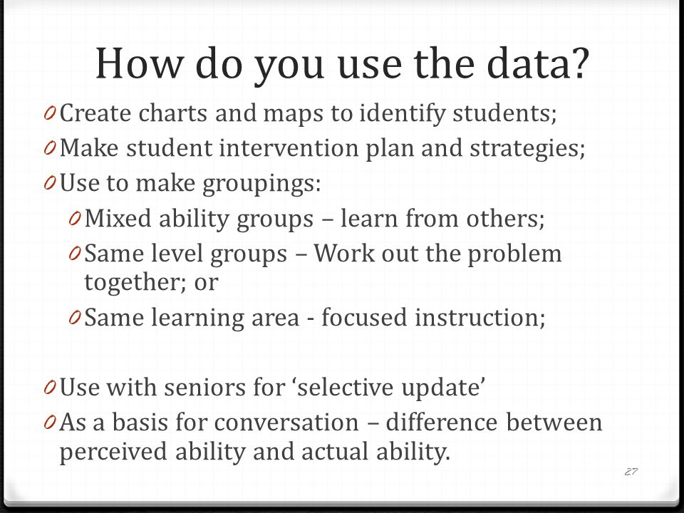 How do you use the data? 0 Create charts and maps to identify students; 0 Make student intervention plan and strategies; 0 Use to make groupings: 0 Mi