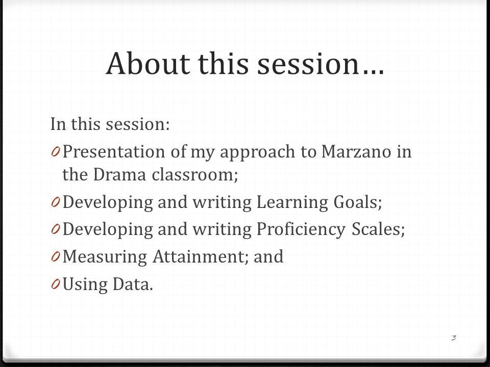 About this session… In this session: 0 Presentation of my approach to Marzano in the Drama classroom; 0 Developing and writing Learning Goals; 0 Developing and writing Proficiency Scales; 0 Measuring Attainment; and 0 Using Data.