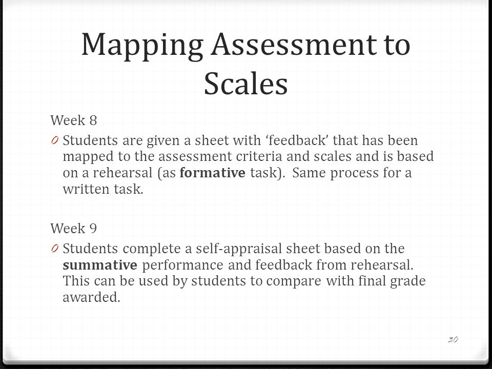 Mapping Assessment to Scales Week 8 0 Students are given a sheet with 'feedback' that has been mapped to the assessment criteria and scales and is based on a rehearsal (as formative task).