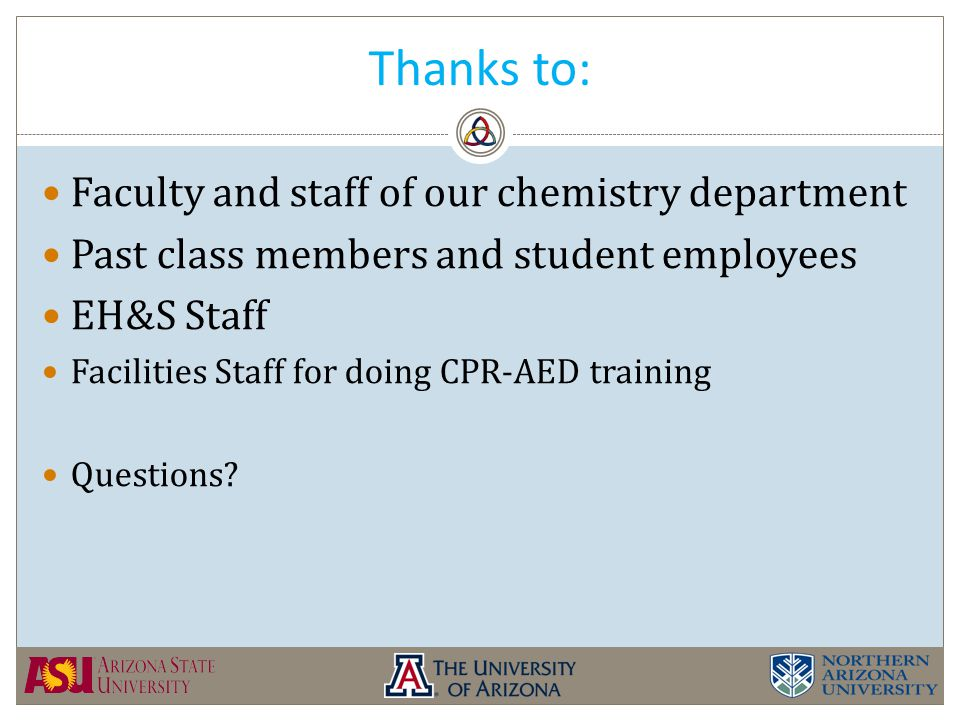 Thanks to: Faculty and staff of our chemistry department Past class members and student employees EH&S Staff Facilities Staff for doing CPR-AED training Questions?