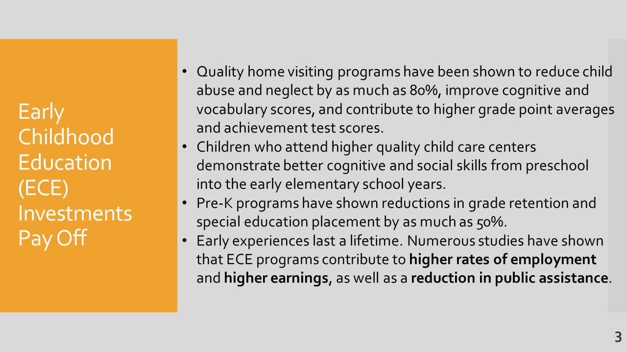Early Childhood Education (ECE) Investments Pay Off Quality home visiting programs have been shown to reduce child abuse and neglect by as much as 80%, improve cognitive and vocabulary scores, and contribute to higher grade point averages and achievement test scores.