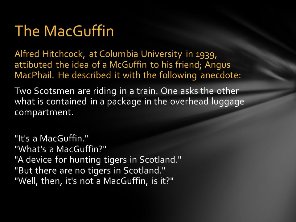 The MacGuffin Alfred Hitchcock, at Columbia University in 1939, attibuted the idea of a McGuffin to his friend; Angus MacPhail.