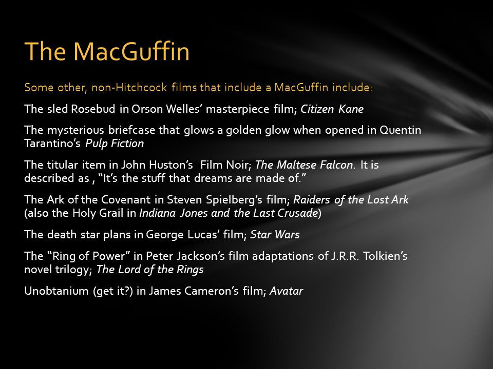 The MacGuffin Some other, non-Hitchcock films that include a MacGuffin include: The sled Rosebud in Orson Welles' masterpiece film; Citizen Kane The mysterious briefcase that glows a golden glow when opened in Quentin Tarantino's Pulp Fiction The titular item in John Huston's Film Noir; The Maltese Falcon.