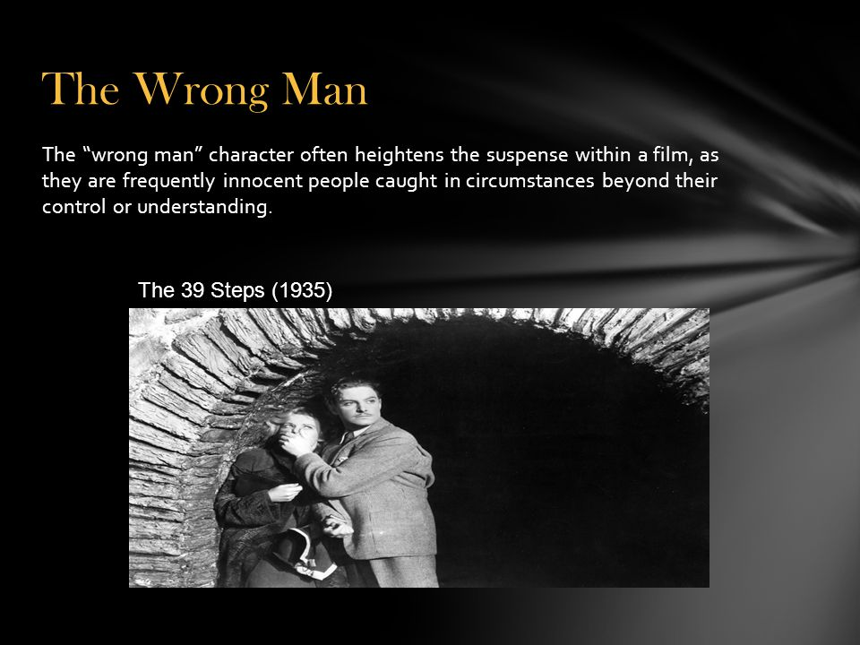 The Wrong Man The wrong man character often heightens the suspense within a film, as they are frequently innocent people caught in circumstances beyond their control or understanding.
