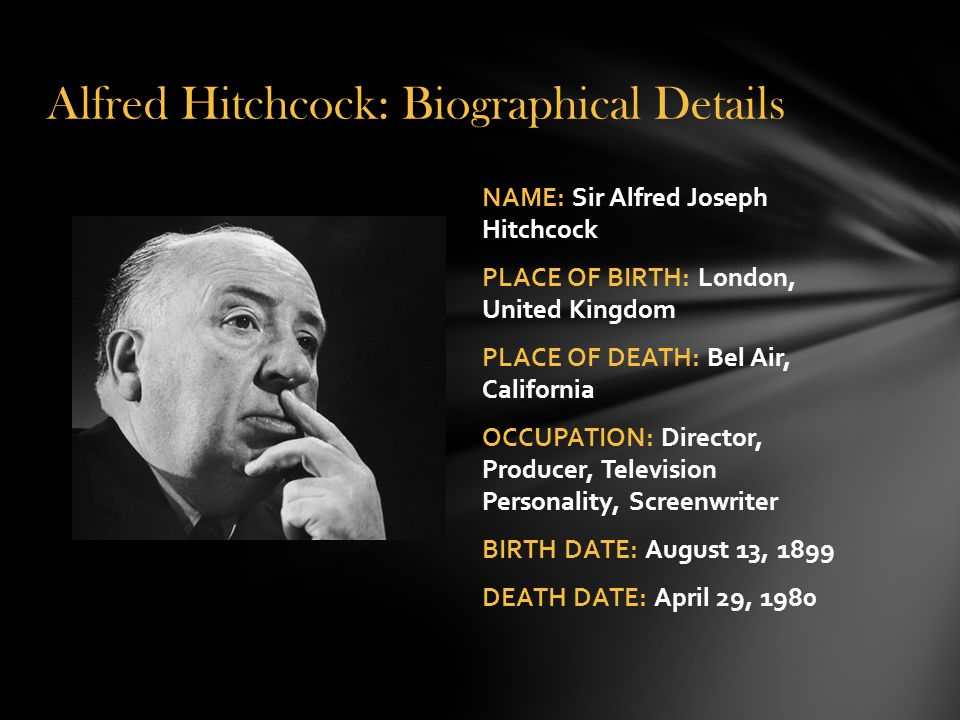 NAME: Sir Alfred Joseph Hitchcock PLACE OF BIRTH: London, United Kingdom PLACE OF DEATH: Bel Air, California OCCUPATION: Director, Producer, Television Personality, Screenwriter BIRTH DATE: August 13, 1899 DEATH DATE: April 29, 1980 Alfred Hitchcock: Biographical Details