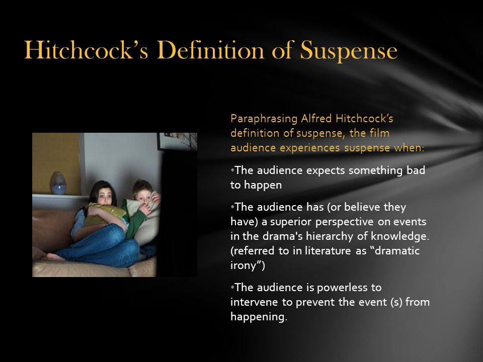 Paraphrasing Alfred Hitchcock's definition of suspense, the film audience experiences suspense when: The audience expects something bad to happen The audience has (or believe they have) a superior perspective on events in the drama s hierarchy of knowledge.