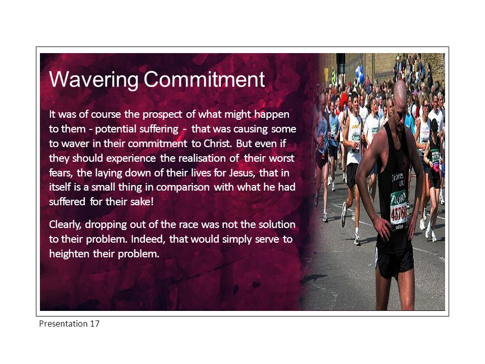 Presentation 17 Wavering Commitment It was of course the prospect of what might happen to them - potential suffering - that was causing some to waver in their commitment to Christ.