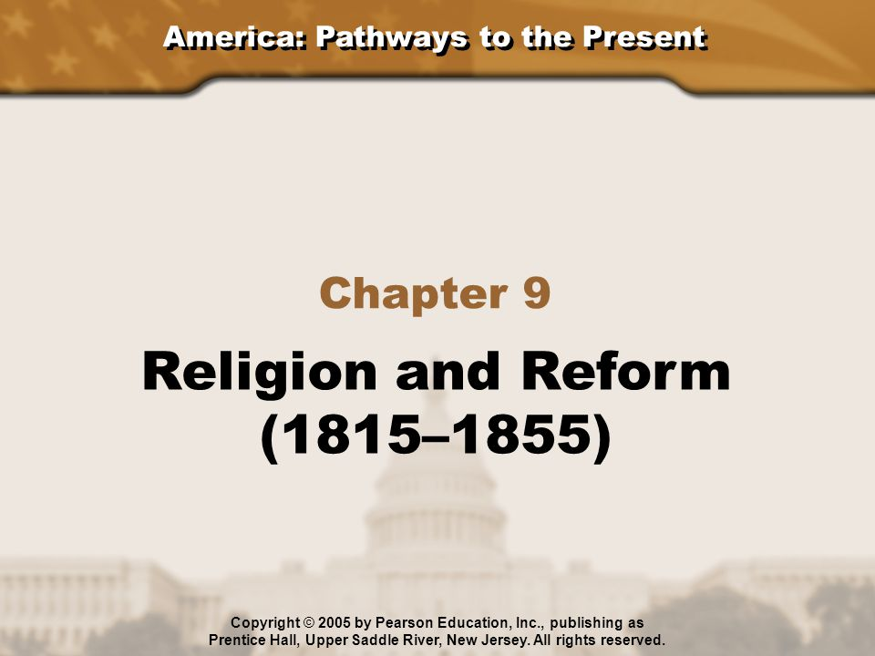 America: Pathways to the Present Chapter 9 Religion and Reform (1815–1855) Copyright © 2005 by Pearson Education, Inc., publishing as Prentice Hall, U