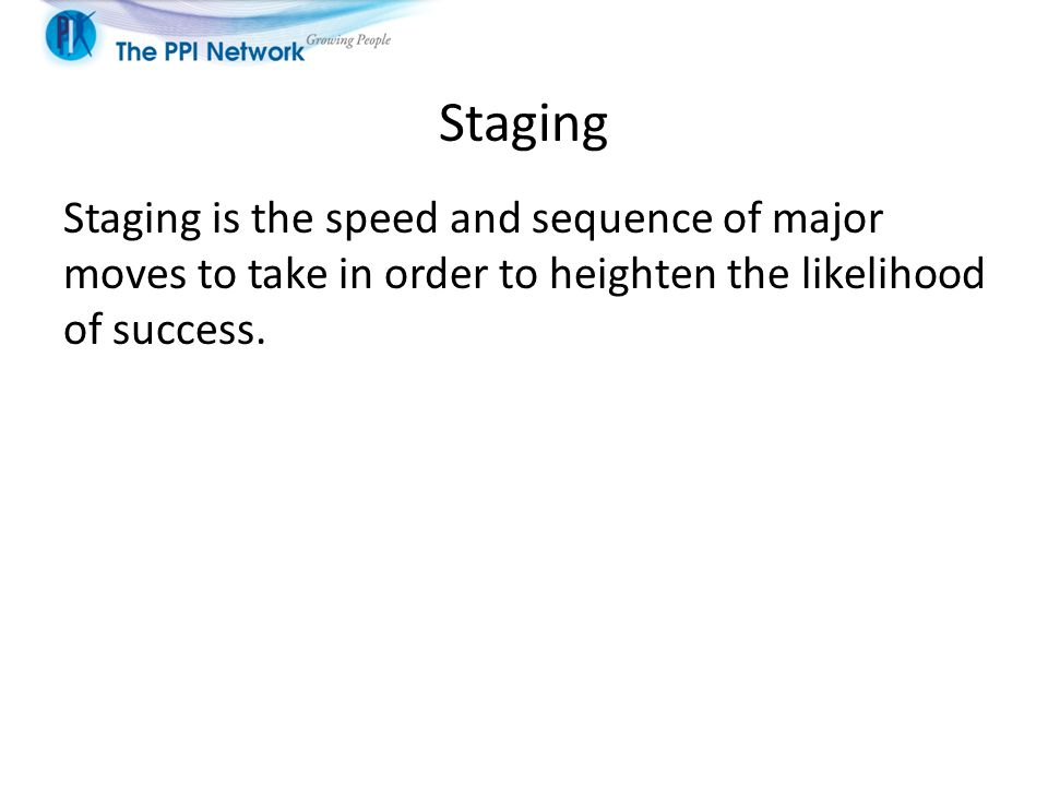 Staging Staging is the speed and sequence of major moves to take in order to heighten the likelihood of success.