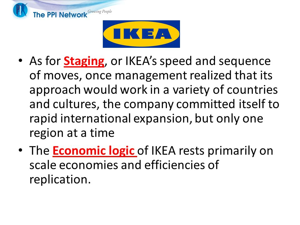 As for Staging, or IKEA's speed and sequence of moves, once management realized that its approach would work in a variety of countries and cultures, the company committed itself to rapid international expansion, but only one region at a time The Economic logic of IKEA rests primarily on scale economies and efficiencies of replication.