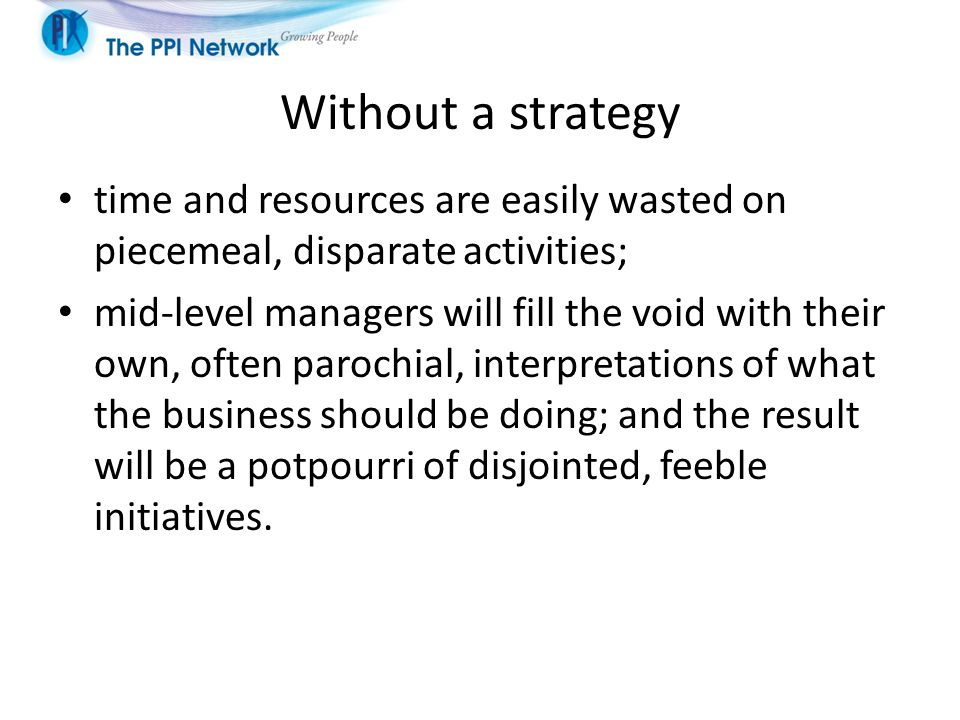 Without a strategy time and resources are easily wasted on piecemeal, disparate activities; mid-level managers will fill the void with their own, often parochial, interpretations of what the business should be doing; and the result will be a potpourri of disjointed, feeble initiatives.
