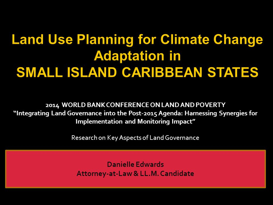Land Use Planning for Climate Change Adaptation in SMALL ISLAND CARIBBEAN STATES Danielle Edwards Attorney-at-Law & LL.M.